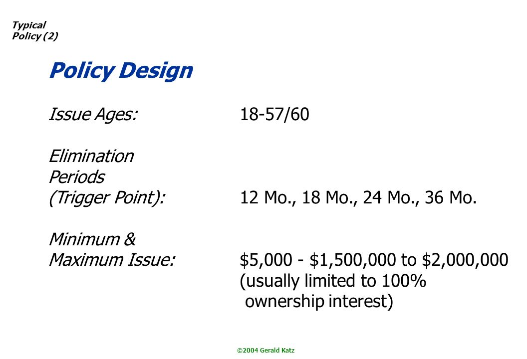 ©2004 Gerald Katz Typical Policy (2) Policy Design Issue Ages:18-57/60 Elimination Periods (Trigger Point):12 Mo., 18 Mo., 24 Mo., 36 Mo.