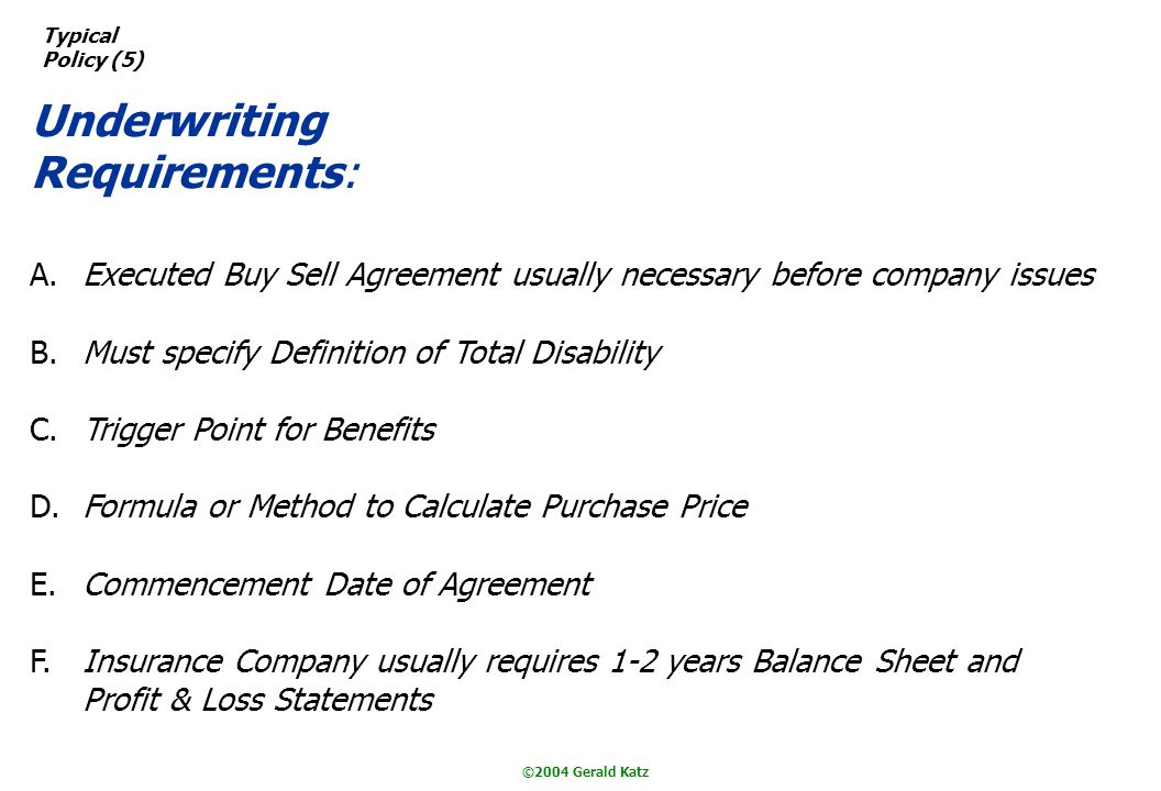 ©2004 Gerald Katz Typical Policy (5) Underwriting Requirements: A.Executed Buy Sell Agreement usually necessary before company issues B.Must specify Definition of Total Disability C.Trigger Point for Benefits D.Formula or Method to Calculate Purchase Price E.Commencement Date of Agreement F.Insurance Company usually requires 1-2 years Balance Sheet and Profit & Loss Statements