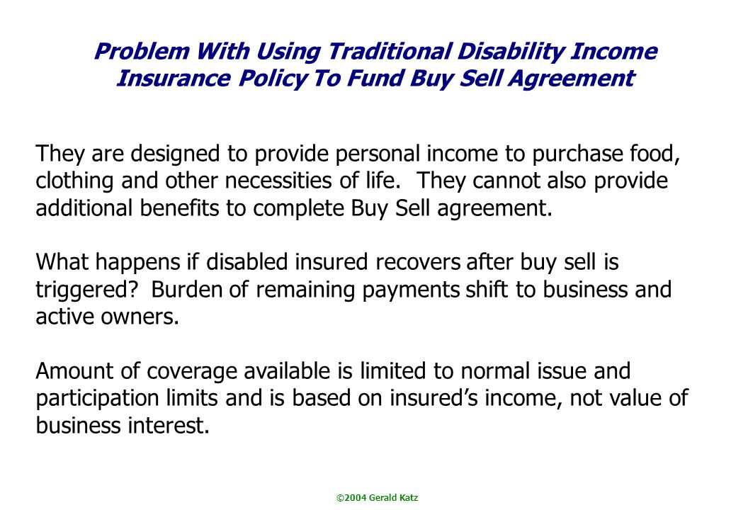 ©2004 Gerald Katz Problem With Using Traditional Disability Income Insurance Policy To Fund Buy Sell Agreement They are designed to provide personal income to purchase food, clothing and other necessities of life.