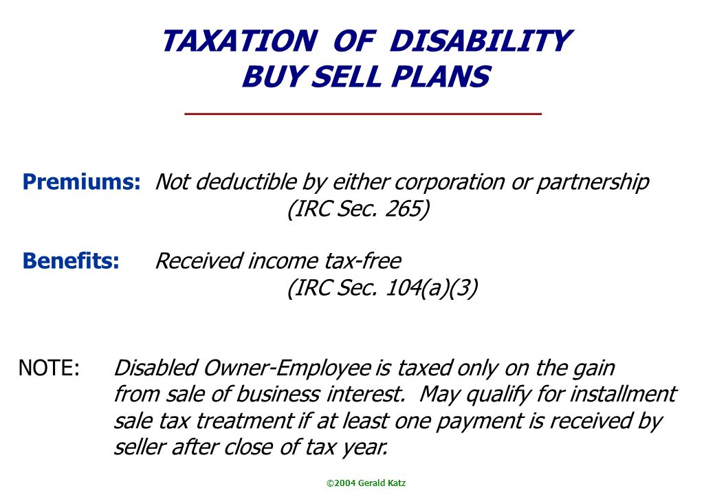 ©2004 Gerald Katz TAXATION OF DISABILITY BUY SELL PLANS Premiums:Not deductible by either corporation or partnership (IRC Sec.