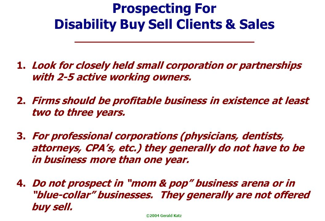©2004 Gerald Katz Prospecting For Disability Buy Sell Clients & Sales 1.Look for closely held small corporation or partnerships with 2-5 active working owners.
