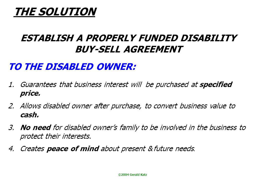 ©2004 Gerald Katz THE SOLUTION ESTABLISH A PROPERLY FUNDED DISABILITY BUY-SELL AGREEMENT TO THE DISABLED OWNER: 1.Guarantees that business interest will be purchased at specified price.