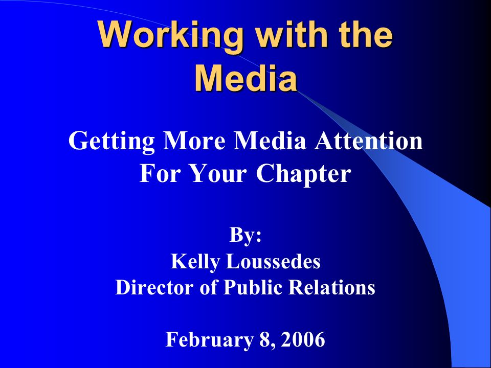 Working with the Media Getting More Media Attention For Your Chapter By: Kelly Loussedes Director of Public Relations February 8, 2006