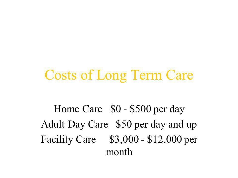 Costs of Long Term Care Home Care $0 - $500 per day Adult Day Care $50 per day and up Facility Care $3,000 - $12,000 per month