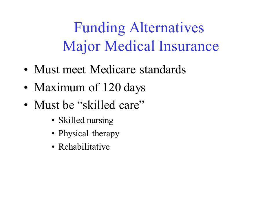 Funding Alternatives Major Medical Insurance Must meet Medicare standards Maximum of 120 days Must be skilled care Skilled nursing Physical therapy Rehabilitative