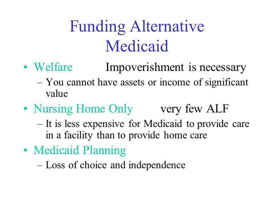 Funding Alternative Medicaid WelfareImpoverishment is necessary –You cannot have assets or income of significant value Nursing Home Onlyvery few ALF –It is less expensive for Medicaid to provide care in a facility than to provide home care Medicaid Planning –Loss of choice and independence