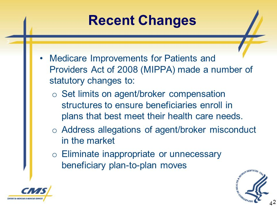 4 Recent Changes Medicare Improvements for Patients and Providers Act of 2008 (MIPPA) made a number of statutory changes to: o Set limits on agent/broker compensation structures to ensure beneficiaries enroll in plans that best meet their health care needs.