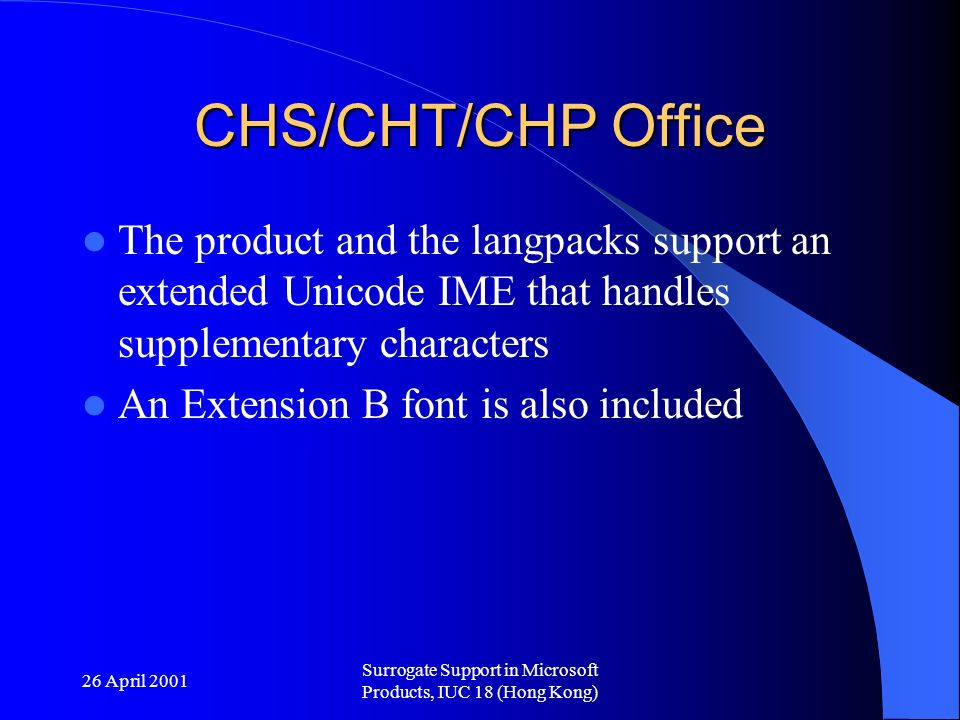 26 April 2001 Surrogate Support in Microsoft Products, IUC 18 (Hong Kong) CHS/CHT/CHP Office The product and the langpacks support an extended Unicode IME that handles supplementary characters An Extension B font is also included