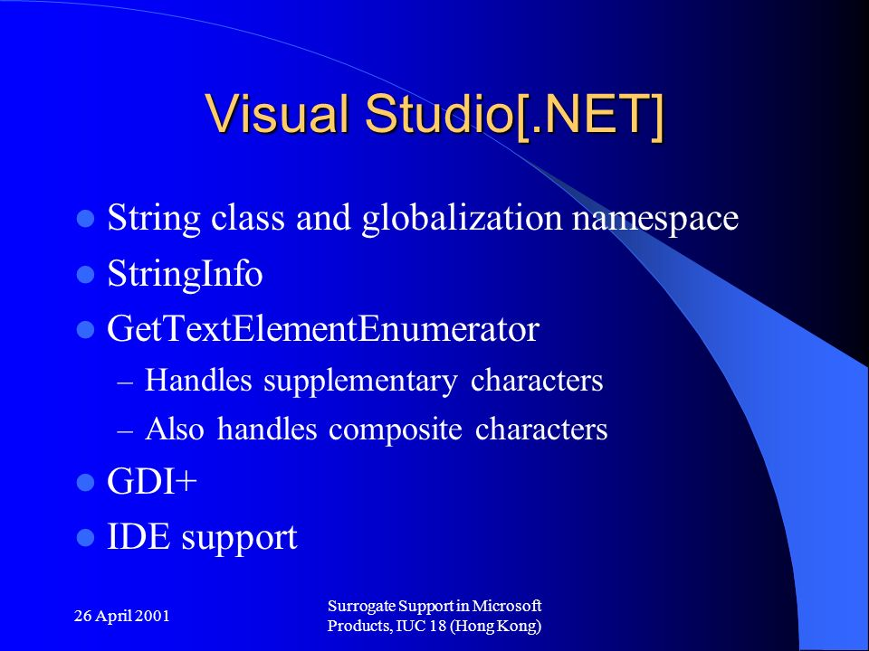 26 April 2001 Surrogate Support in Microsoft Products, IUC 18 (Hong Kong) Visual Studio[.NET] String class and globalization namespace StringInfo GetTextElementEnumerator – Handles supplementary characters – Also handles composite characters GDI+ IDE support