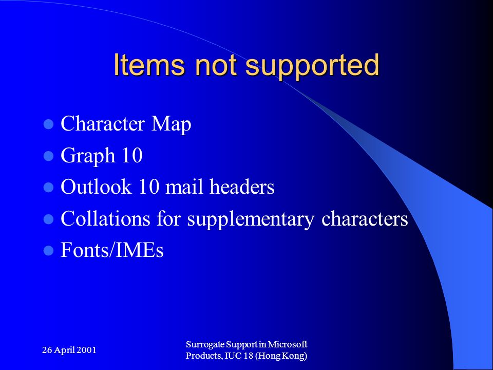 26 April 2001 Surrogate Support in Microsoft Products, IUC 18 (Hong Kong) Items not supported Character Map Graph 10 Outlook 10 mail headers Collations for supplementary characters Fonts/IMEs