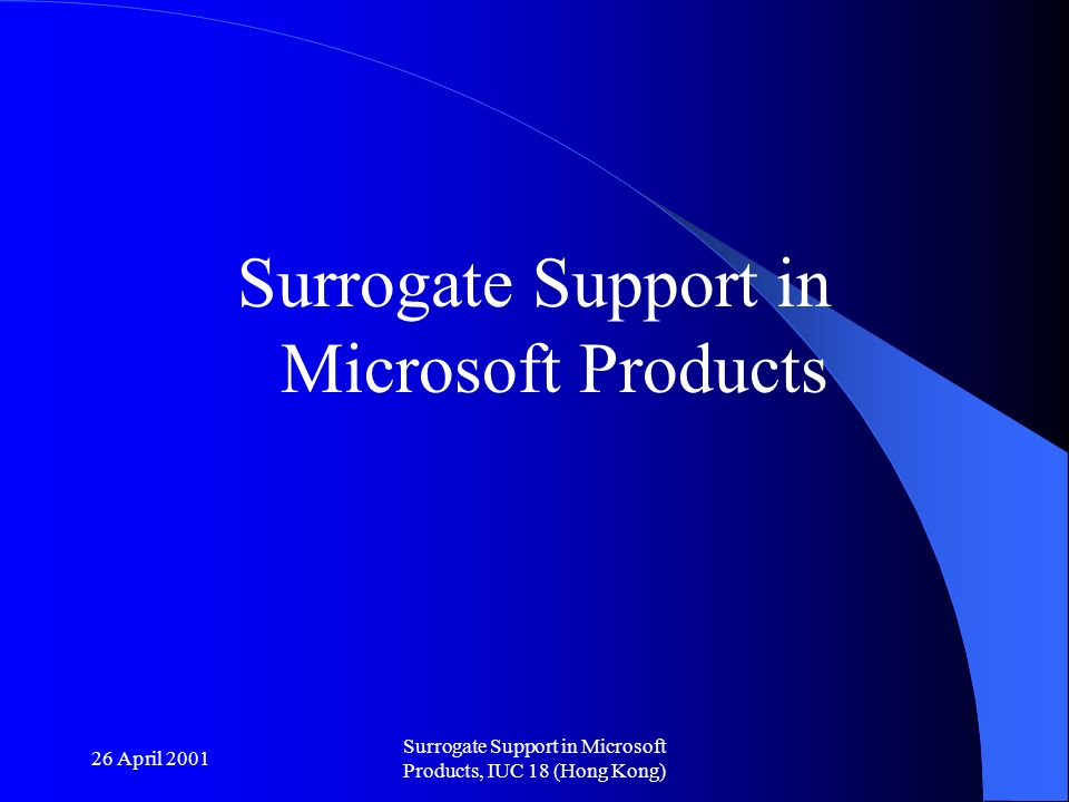 26 April 2001 Surrogate Support in Microsoft Products, IUC 18 (Hong Kong) Surrogate Support in Microsoft Products