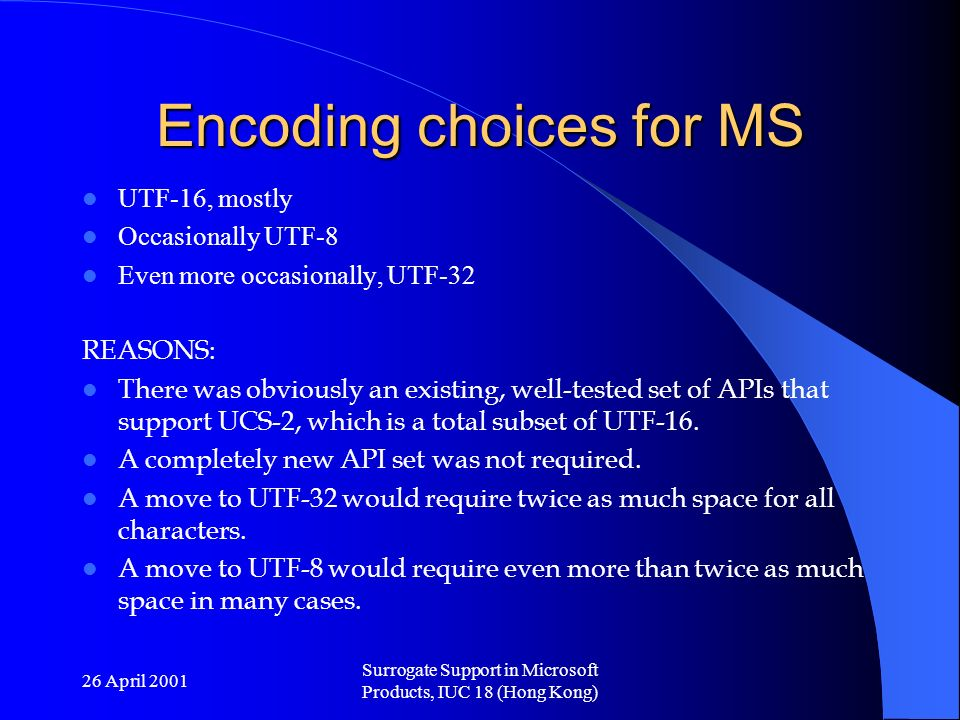 26 April 2001 Surrogate Support in Microsoft Products, IUC 18 (Hong Kong) Encoding choices for MS UTF-16, mostly Occasionally UTF-8 Even more occasionally, UTF-32 REASONS: There was obviously an existing, well-tested set of APIs that support UCS-2, which is a total subset of UTF-16.