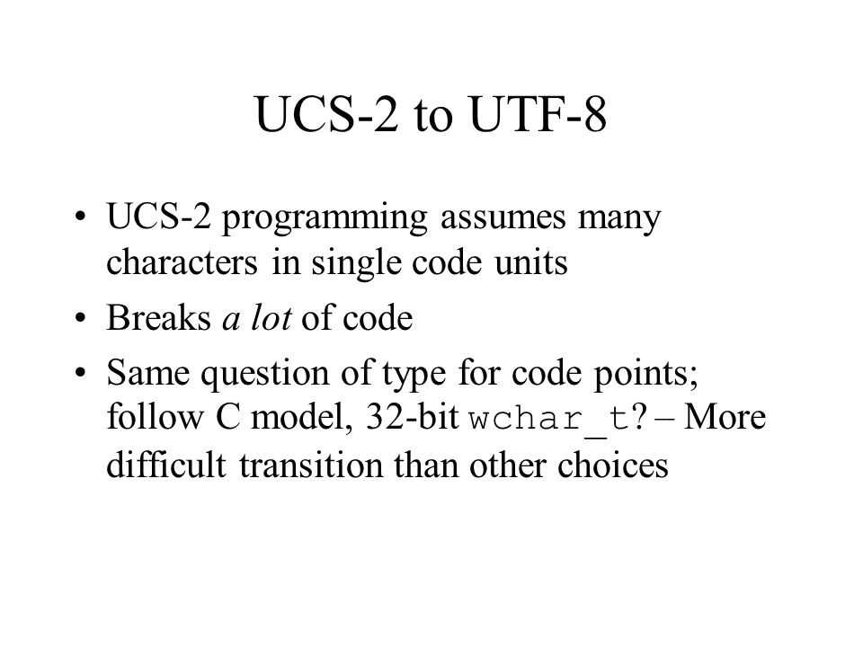 UCS-2 to UTF-8 UCS-2 programming assumes many characters in single code units Breaks a lot of code Same question of type for code points; follow C model, 32-bit wchar_t .