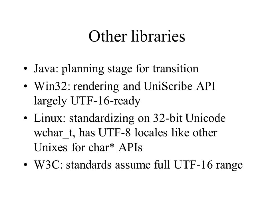 Other libraries Java: planning stage for transition Win32: rendering and UniScribe API largely UTF-16-ready Linux: standardizing on 32-bit Unicode wchar_t, has UTF-8 locales like other Unixes for char* APIs W3C: standards assume full UTF-16 range