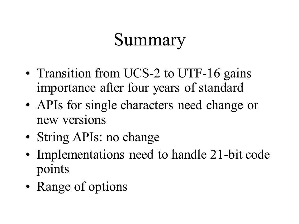 Summary Transition from UCS-2 to UTF-16 gains importance after four years of standard APIs for single characters need change or new versions String APIs: no change Implementations need to handle 21-bit code points Range of options