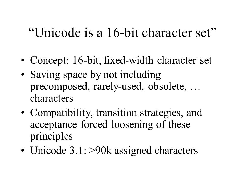 Unicode is a 16-bit character set Concept: 16-bit, fixed-width character set Saving space by not including precomposed, rarely-used, obsolete, … characters Compatibility, transition strategies, and acceptance forced loosening of these principles Unicode 3.1: >90k assigned characters