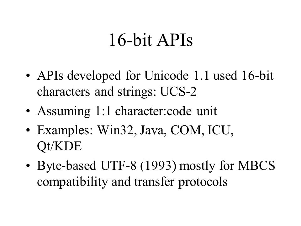 16-bit APIs APIs developed for Unicode 1.1 used 16-bit characters and strings: UCS-2 Assuming 1:1 character:code unit Examples: Win32, Java, COM, ICU, Qt/KDE Byte-based UTF-8 (1993) mostly for MBCS compatibility and transfer protocols