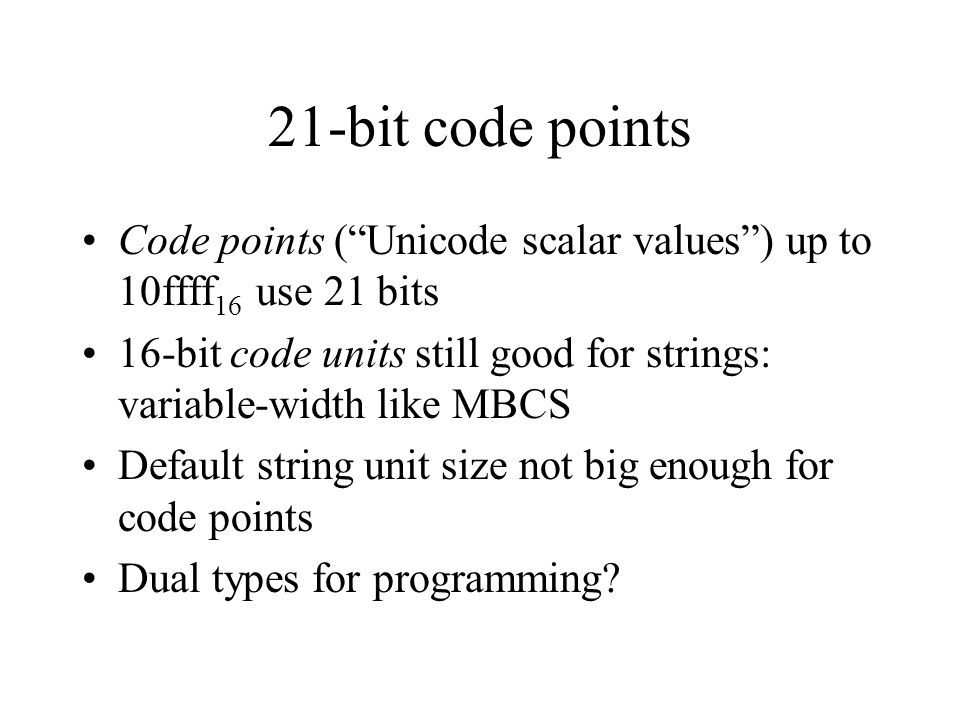 21-bit code points Code points (Unicode scalar values) up to 10ffff 16 use 21 bits 16-bit code units still good for strings: variable-width like MBCS Default string unit size not big enough for code points Dual types for programming