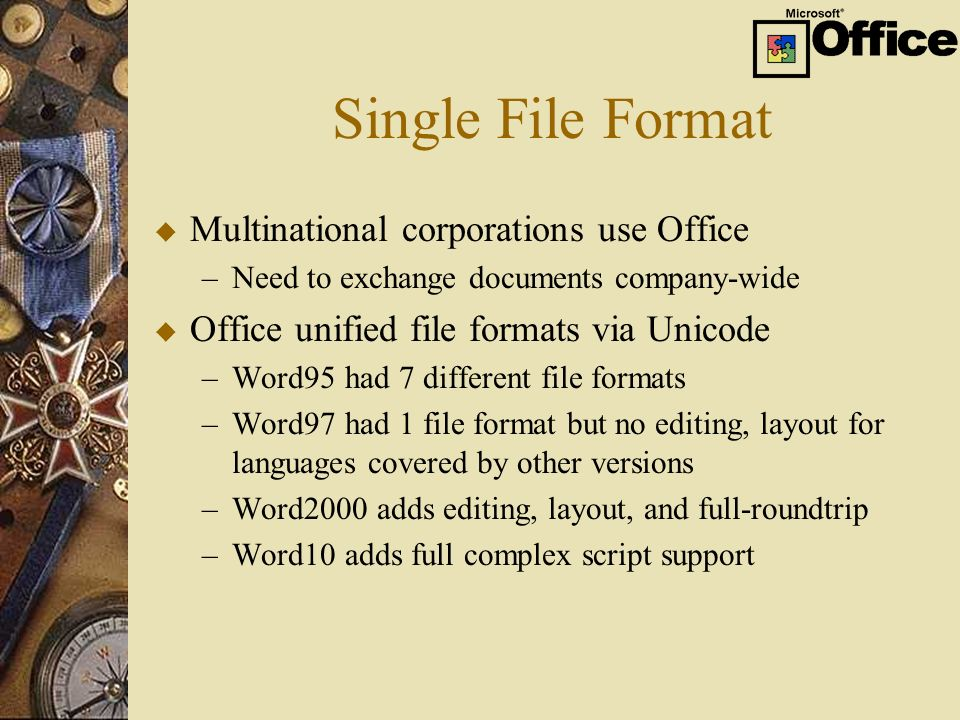 Single File Format u Multinational corporations use Office –Need to exchange documents company-wide u Office unified file formats via Unicode –Word95 had 7 different file formats –Word97 had 1 file format but no editing, layout for languages covered by other versions –Word2000 adds editing, layout, and full-roundtrip –Word10 adds full complex script support