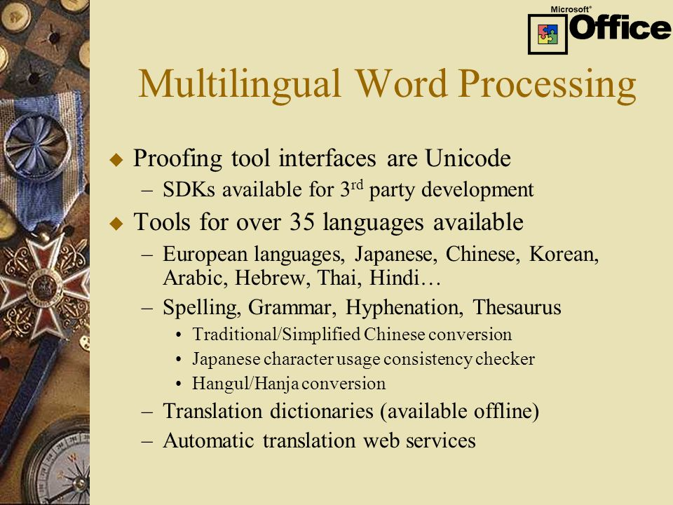 Multilingual Word Processing u Proofing tool interfaces are Unicode –SDKs available for 3 rd party development u Tools for over 35 languages available –European languages, Japanese, Chinese, Korean, Arabic, Hebrew, Thai, Hindi… –Spelling, Grammar, Hyphenation, Thesaurus Traditional/Simplified Chinese conversion Japanese character usage consistency checker Hangul/Hanja conversion –Translation dictionaries (available offline) –Automatic translation web services