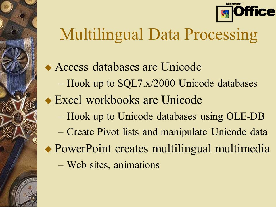 Multilingual Data Processing u Access databases are Unicode –Hook up to SQL7.x/2000 Unicode databases u Excel workbooks are Unicode –Hook up to Unicode databases using OLE-DB –Create Pivot lists and manipulate Unicode data u PowerPoint creates multilingual multimedia –Web sites, animations