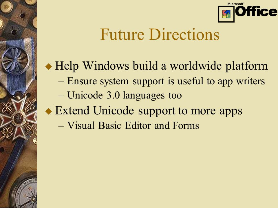Future Directions u Help Windows build a worldwide platform –Ensure system support is useful to app writers –Unicode 3.0 languages too u Extend Unicode support to more apps –Visual Basic Editor and Forms