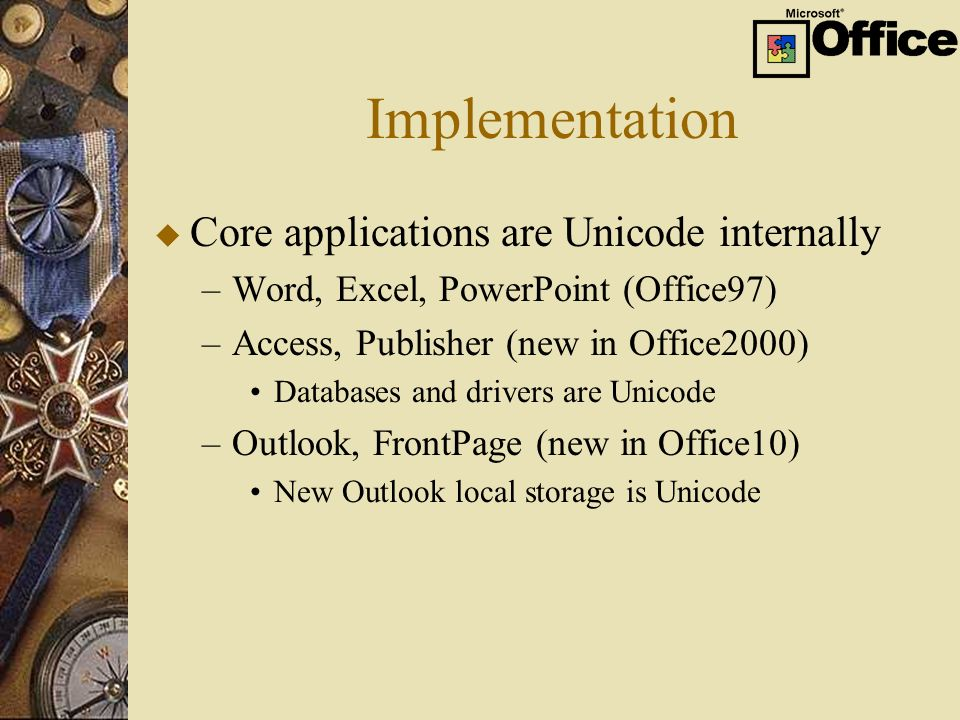 Implementation u Core applications are Unicode internally –Word, Excel, PowerPoint (Office97) –Access, Publisher (new in Office2000) Databases and drivers are Unicode –Outlook, FrontPage (new in Office10) New Outlook local storage is Unicode