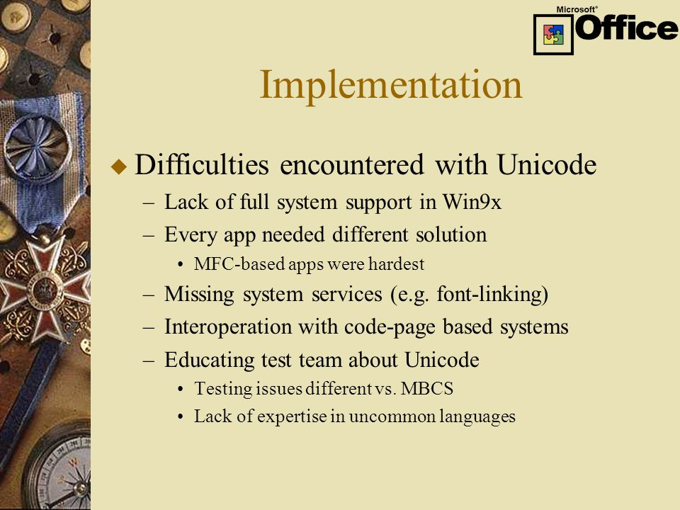 Implementation u Difficulties encountered with Unicode –Lack of full system support in Win9x –Every app needed different solution MFC-based apps were hardest –Missing system services (e.g.