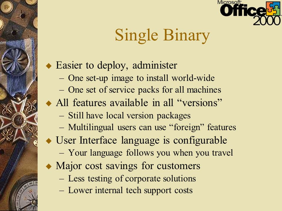 Single Binary u Easier to deploy, administer –One set-up image to install world-wide –One set of service packs for all machines u All features available in all versions –Still have local version packages –Multilingual users can use foreign features u User Interface language is configurable –Your language follows you when you travel u Major cost savings for customers –Less testing of corporate solutions –Lower internal tech support costs