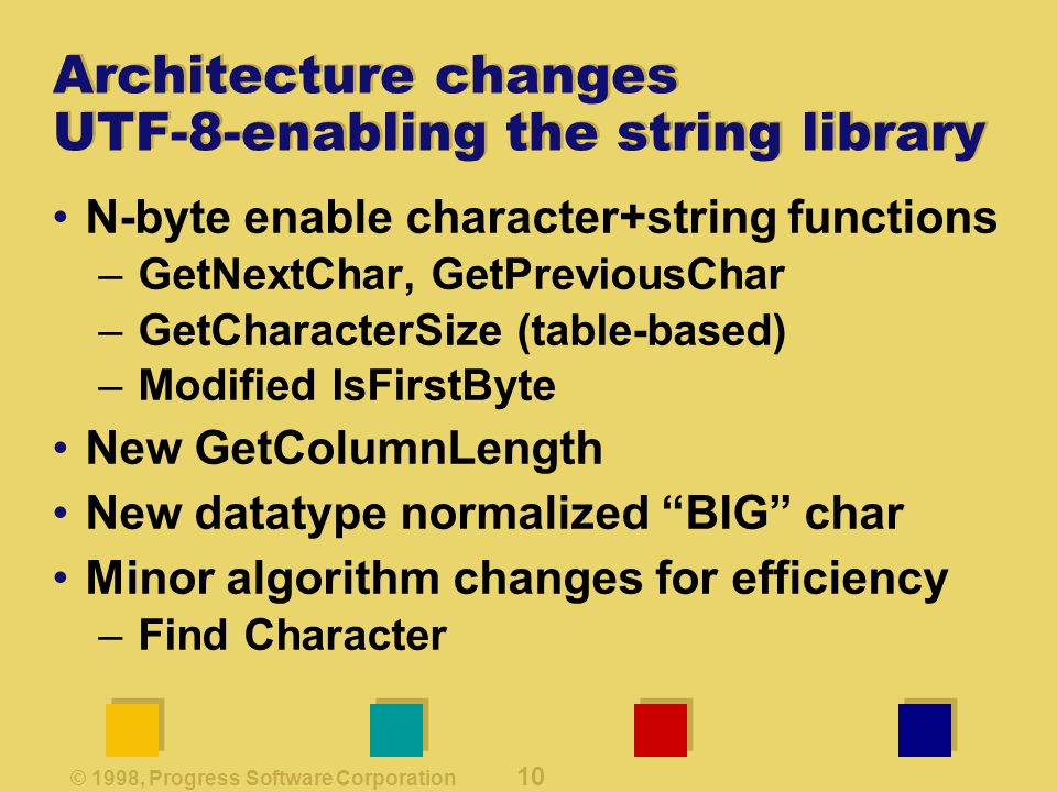 © 1998, Progress Software Corporation 10 Architecture changes UTF-8-enabling the string library N-byte enable character+string functions –GetNextChar, GetPreviousChar –GetCharacterSize (table-based) –Modified IsFirstByte New GetColumnLength New datatype normalized BIG char Minor algorithm changes for efficiency –Find Character