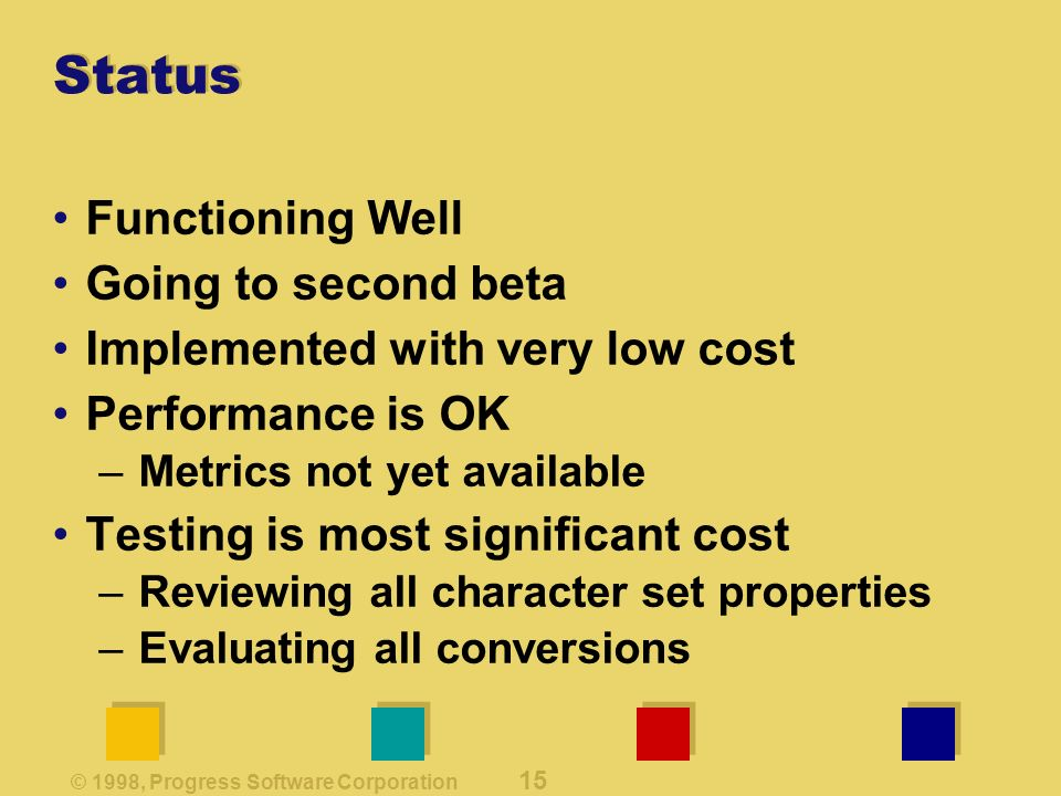 © 1998, Progress Software Corporation 15 Status Functioning Well Going to second beta Implemented with very low cost Performance is OK –Metrics not yet available Testing is most significant cost –Reviewing all character set properties –Evaluating all conversions