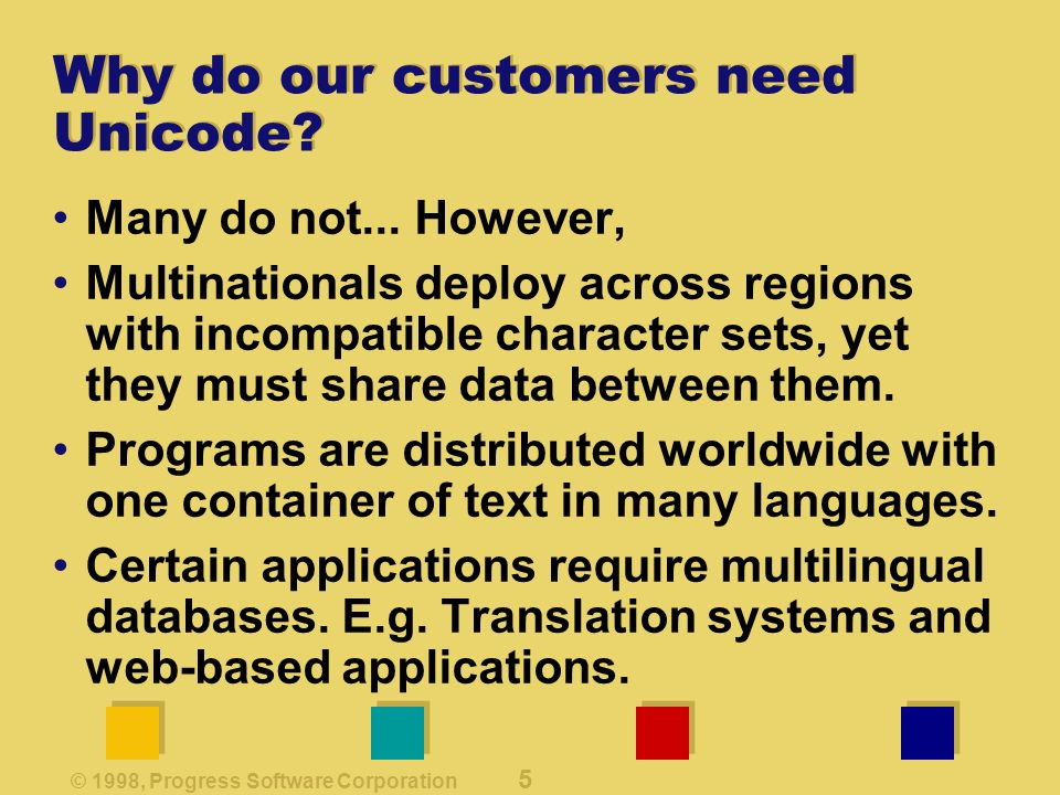 © 1998, Progress Software Corporation 5 Why do our customers need Unicode.