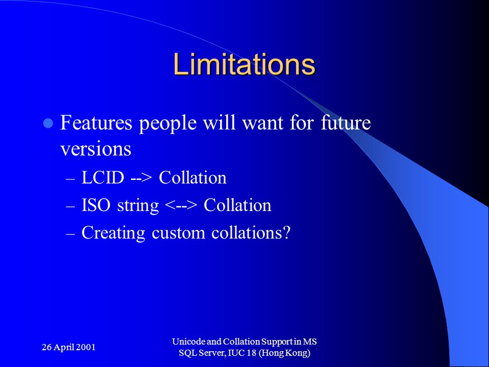 26 April 2001 Unicode and Collation Support in MS SQL Server, IUC 18 (Hong Kong) Limitations Features people will want for future versions – LCID --> Collation – ISO string Collation – Creating custom collations
