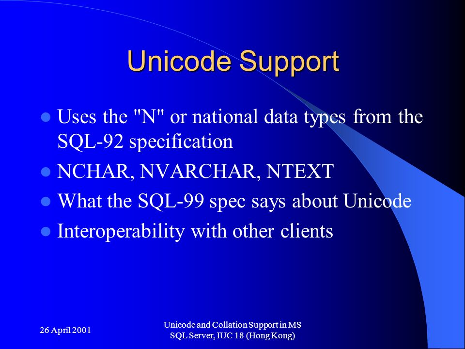 26 April 2001 Unicode and Collation Support in MS SQL Server, IUC 18 (Hong Kong) Unicode Support Uses the N or national data types from the SQL-92 specification NCHAR, NVARCHAR, NTEXT What the SQL-99 spec says about Unicode Interoperability with other clients