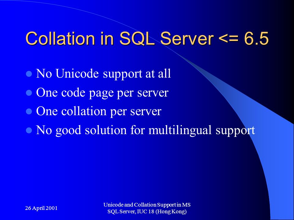 26 April 2001 Unicode and Collation Support in MS SQL Server, IUC 18 (Hong Kong) Collation in SQL Server <= 6.5 No Unicode support at all One code page per server One collation per server No good solution for multilingual support