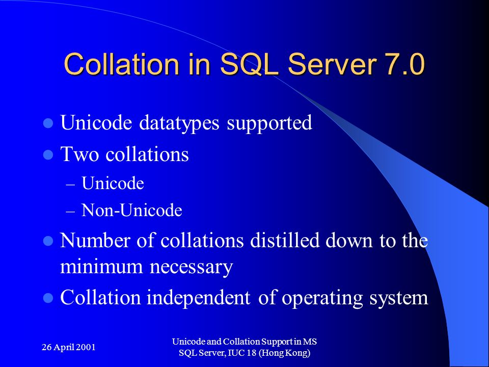 26 April 2001 Unicode and Collation Support in MS SQL Server, IUC 18 (Hong Kong) Collation in SQL Server 7.0 Unicode datatypes supported Two collations – Unicode – Non-Unicode Number of collations distilled down to the minimum necessary Collation independent of operating system