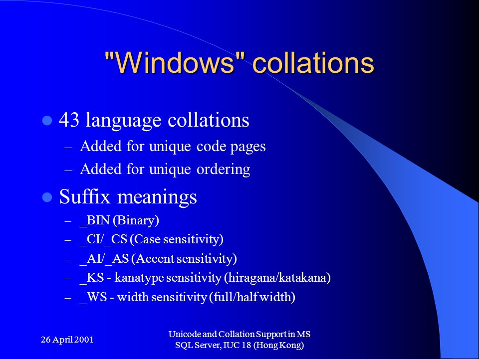 26 April 2001 Unicode and Collation Support in MS SQL Server, IUC 18 (Hong Kong) Windows collations 43 language collations – Added for unique code pages – Added for unique ordering Suffix meanings – _BIN (Binary) – _CI/_CS (Case sensitivity) – _AI/_AS (Accent sensitivity) – _KS - kanatype sensitivity (hiragana/katakana) – _WS - width sensitivity (full/half width)