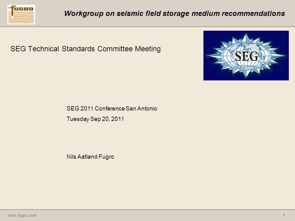 www.fugro.com1 Workgroup on seismic field storage medium recommendations SEG Technical Standards Committee Meeting SEG 2011 Conference San Antonio Tuesday Sep 20, 2011 Nils Aatland Fugro