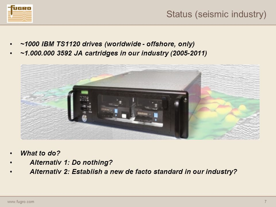 www.fugro.com7 Status (seismic industry) ~1000 IBM TS1120 drives (worldwide - offshore, only) ~1.000.000 3592 JA cartridges in our industry (2005-2011) What to do.