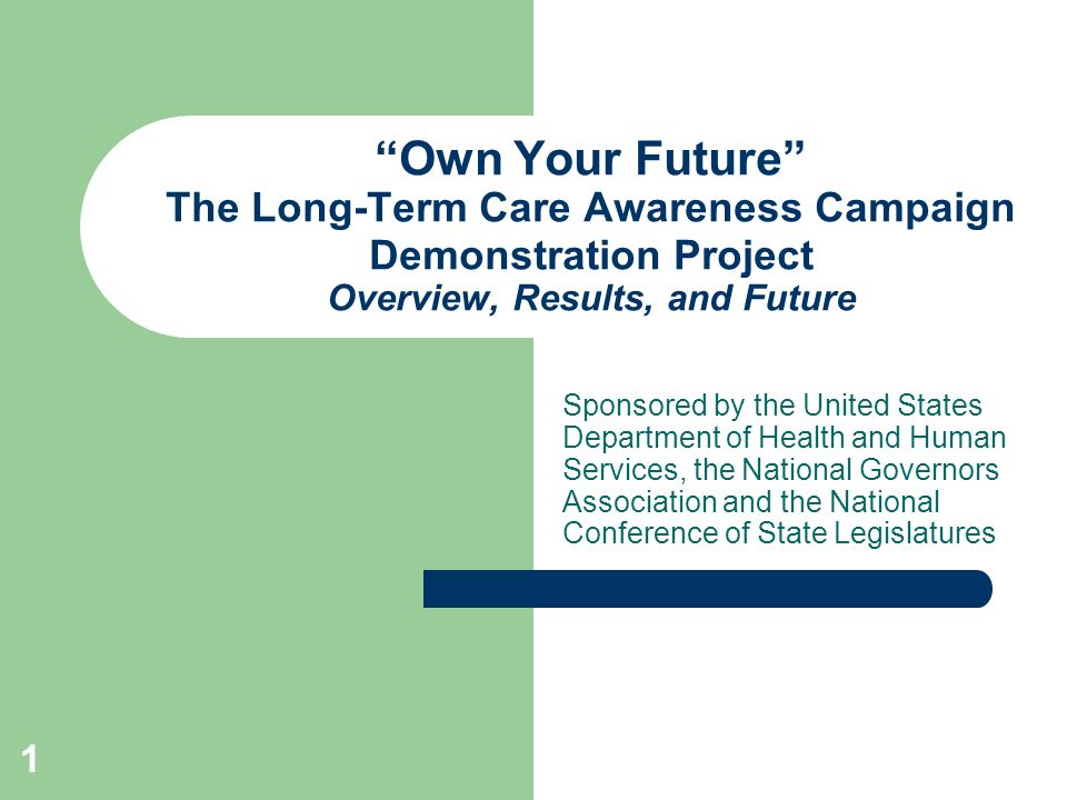 1 Own Your Future The Long-Term Care Awareness Campaign Demonstration Project Overview, Results, and Future Sponsored by the United States Department of Health and Human Services, the National Governors Association and the National Conference of State Legislatures