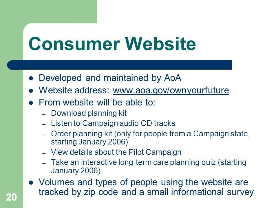 20 Consumer Website Developed and maintained by AoA Website address: www.aoa.gov/ownyourfuturewww.aoa.gov/ownyourfuture From website will be able to: – Download planning kit – Listen to Campaign audio CD tracks – Order planning kit (only for people from a Campaign state, starting January 2006) – View details about the Pilot Campaign – Take an interactive long-term care planning quiz (starting January 2006) Volumes and types of people using the website are tracked by zip code and a small informational survey