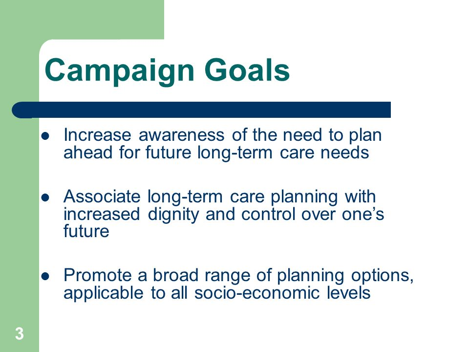 3 Campaign Goals Increase awareness of the need to plan ahead for future long-term care needs Associate long-term care planning with increased dignity and control over ones future Promote a broad range of planning options, applicable to all socio-economic levels