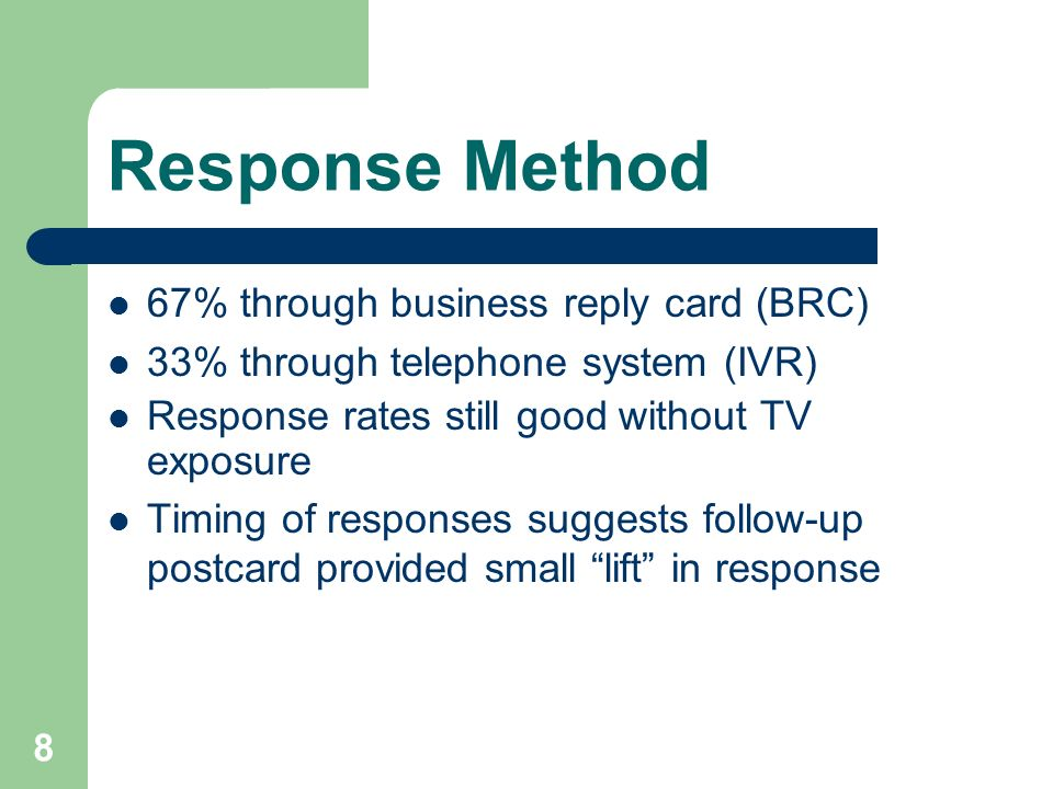 8 Response Method 67% through business reply card (BRC) 33% through telephone system (IVR) Response rates still good without TV exposure Timing of responses suggests follow-up postcard provided small lift in response