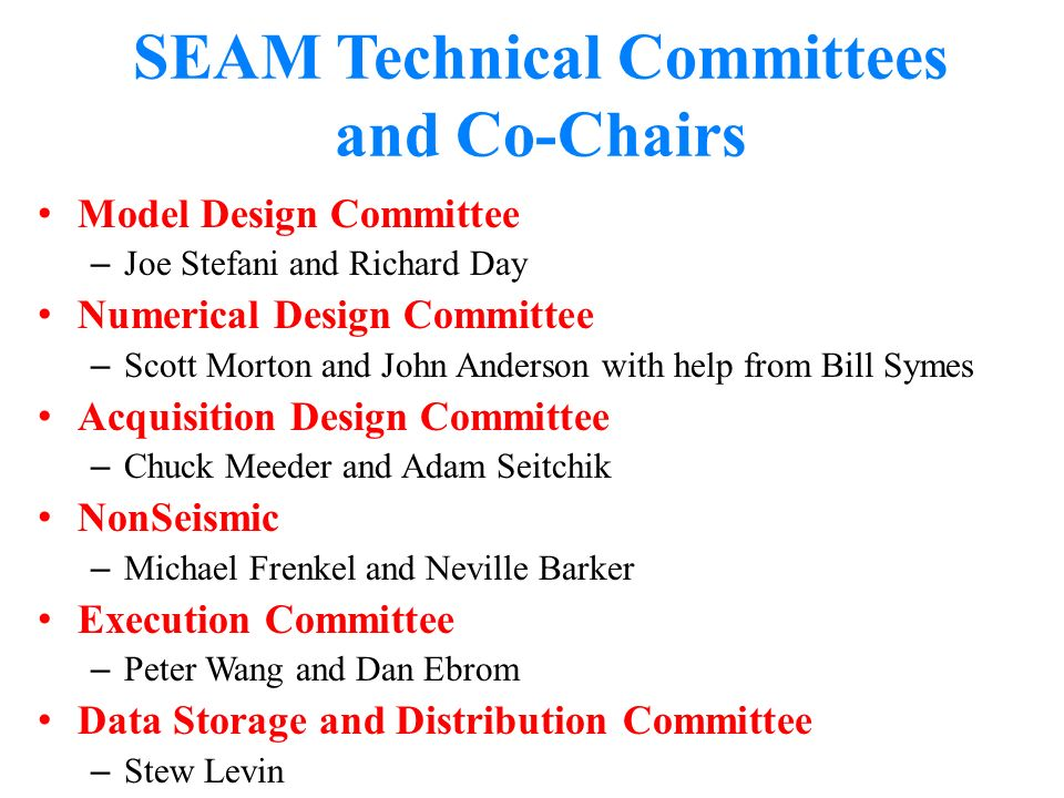 SEAM Technical Committees and Co-Chairs Model Design Committee – Joe Stefani and Richard Day Numerical Design Committee – Scott Morton and John Anderson with help from Bill Symes Acquisition Design Committee – Chuck Meeder and Adam Seitchik NonSeismic – Michael Frenkel and Neville Barker Execution Committee – Peter Wang and Dan Ebrom Data Storage and Distribution Committee – Stew Levin