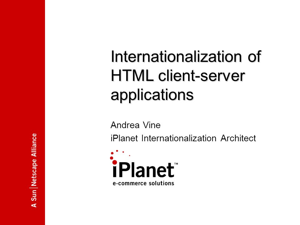 00.00.2000 Internationalization of HTML client-server applications Andrea Vine iPlanet Internationalization Architect