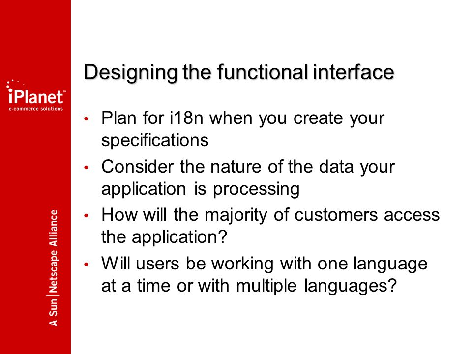 Designing the functional interface Plan for i18n when you create your specifications Consider the nature of the data your application is processing How will the majority of customers access the application.