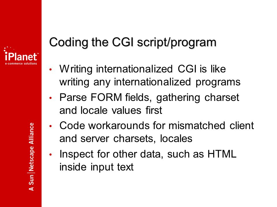 Coding the CGI script/program Writing internationalized CGI is like writing any internationalized programs Parse FORM fields, gathering charset and locale values first Code workarounds for mismatched client and server charsets, locales Inspect for other data, such as HTML inside input text