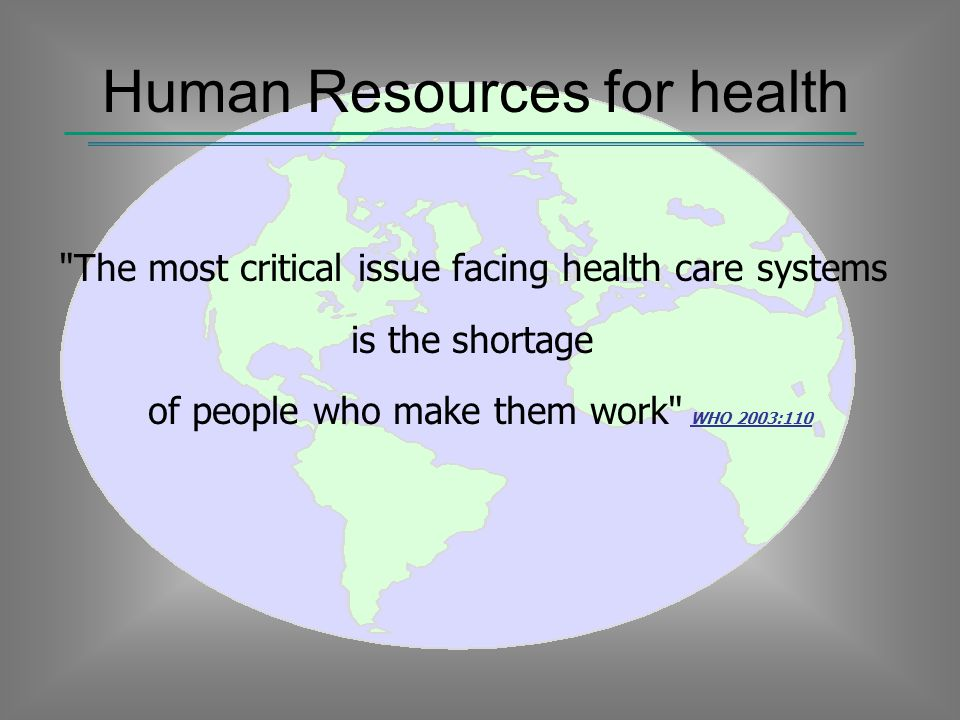 Human Resources for health The most critical issue facing health care systems is the shortage of people who make them work WHO 2003:110