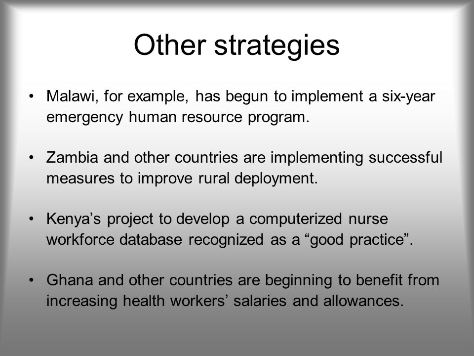 Other strategies Malawi, for example, has begun to implement a six-year emergency human resource program.