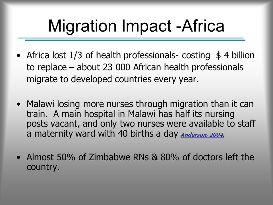 Migration Impact -Africa Africa lost 1/3 of health professionals- costing $ 4 billion to replace – about 23 000 African health professionals migrate to developed countries every year.